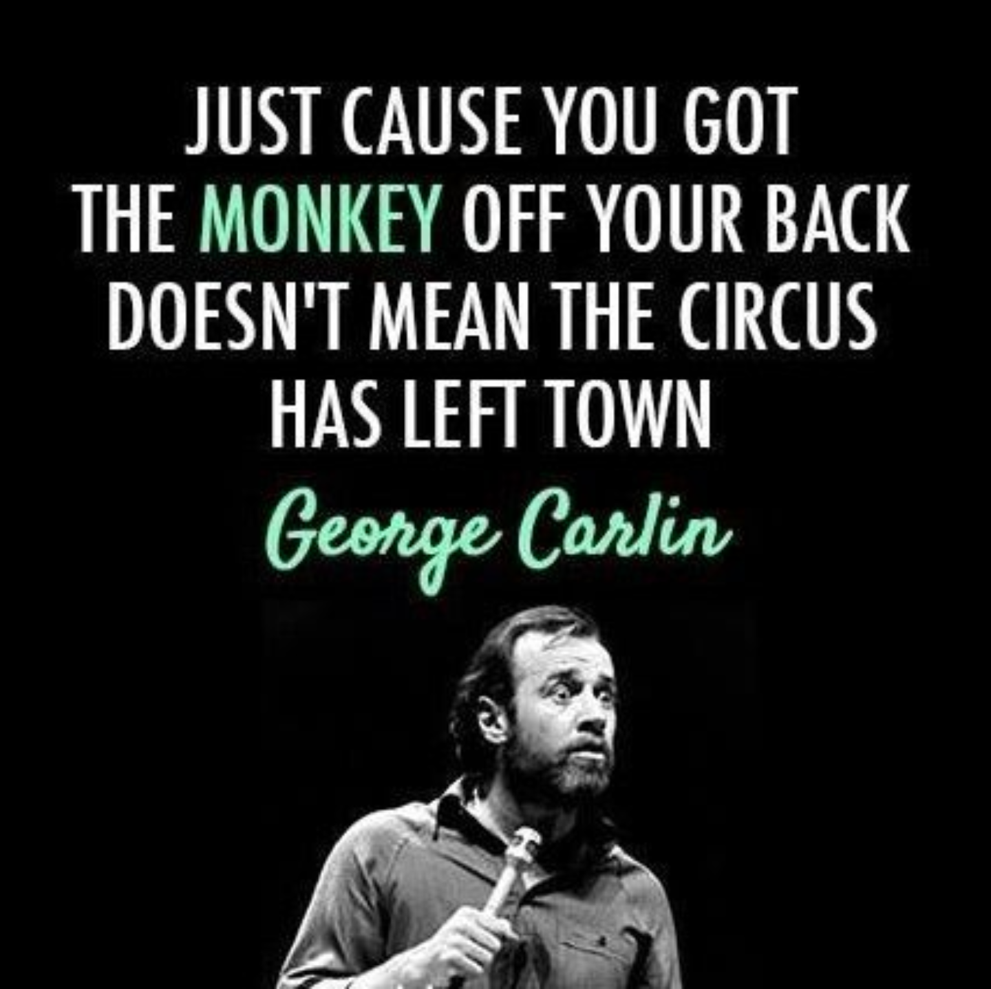 Just cause you got the monkey off your back, it doesn't mean the circus has left town